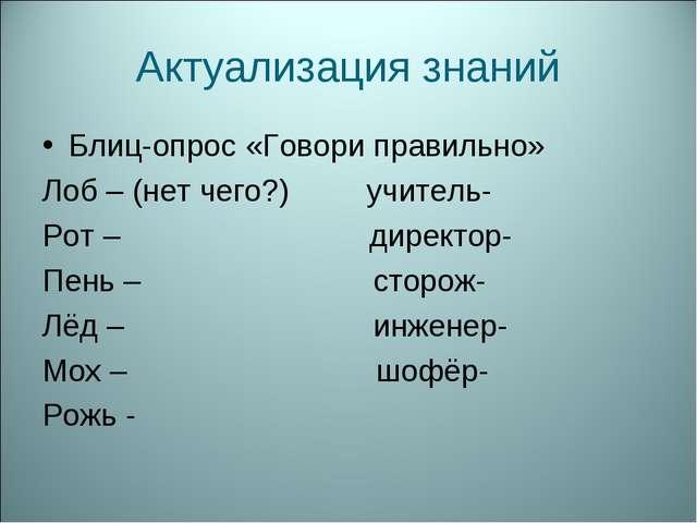 Актуализация знаний Блиц-опрос «Говори правильно» Лоб – (нет чего?) учитель-...