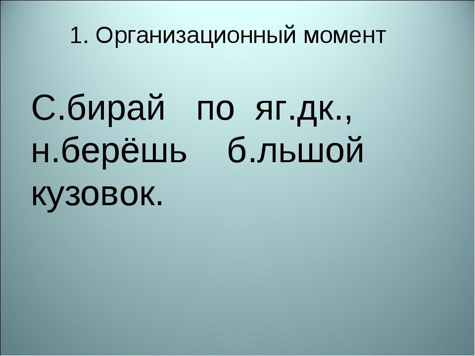 1. Организационный момент С.бирай по яг.дк., н.берёшь б.льшой кузовок.