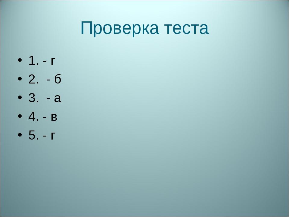 Проверка теста 1. - г 2. - б 3. - а 4. - в 5. - г