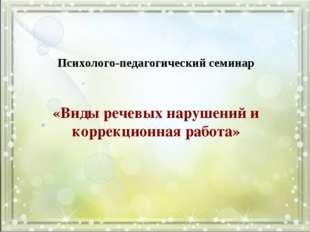 «Виды речевых нарушений и коррекционная работа» Психолого-педагогический сем