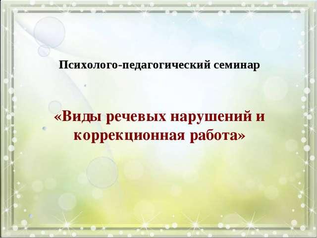 «Виды речевых нарушений и коррекционная работа» Психолого-педагогический сем...