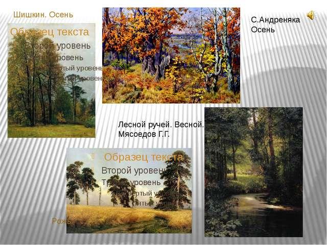 Шишкин. Осень Рожь С.Андреняка Осень Лесной ручей. Весной. Мясоедов Г.Г.