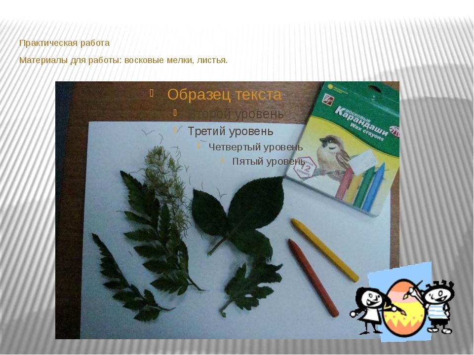 Практическая работа Материалы для работы: восковые мелки, листья.