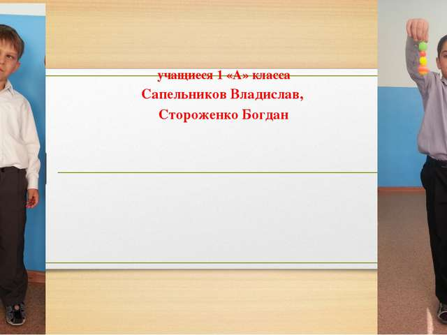 учащиеся 1 «А» класса Сапельников Владислав, Стороженко Богдан