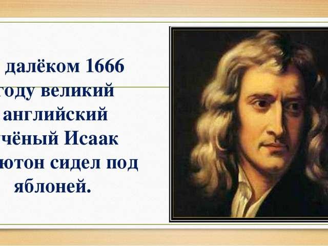 В далёком 1666 году великий английский учёный Исаак Ньютон сидел под яблоней.