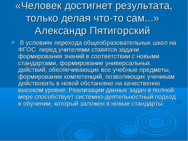 «Человек достигнет результата, только делая что-то сам...» Александр Пятигор...