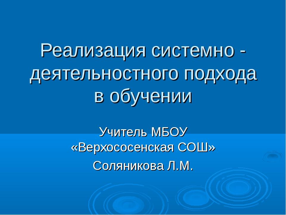 Реализация системно - деятельностного подхода в обучении Учитель МБОУ «Верхос...