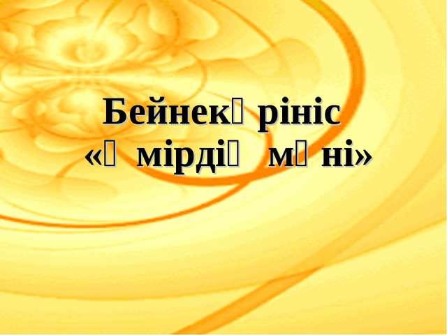 Бейнекөрініс «Өмірдің мәні»
