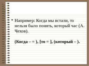 Например: Когда мы встали, то нельзя было понять, который час (А. Чехов). (Ко