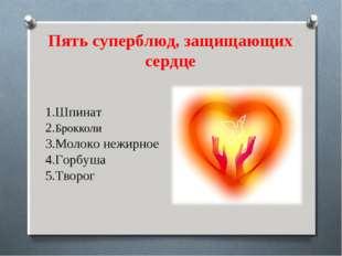 Пять суперблюд, защищающих сердце 1.Шпинат 2.Брокколи 3.Молоко нежирное 4.Гор