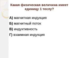 Какая физическая величина имеет единицу 1 теслу? А) магнитная индукция Б) маг