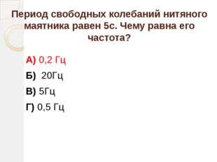 Период свободных колебаний нитяного маятника равен 5с. Чему равна его частота