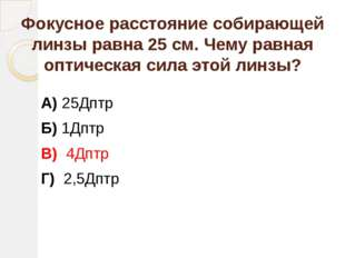 Фокусное расстояние собирающей линзы равна 25 см. Чему равная оптическая сила