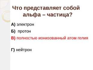 Что представляет собой альфа – частица? А) электрон Б) протон В) полностью ио