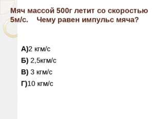 Мяч массой 500г летит со скоростью 5м/с. Чему равен импульс мяча? А)2 кгм/с Б