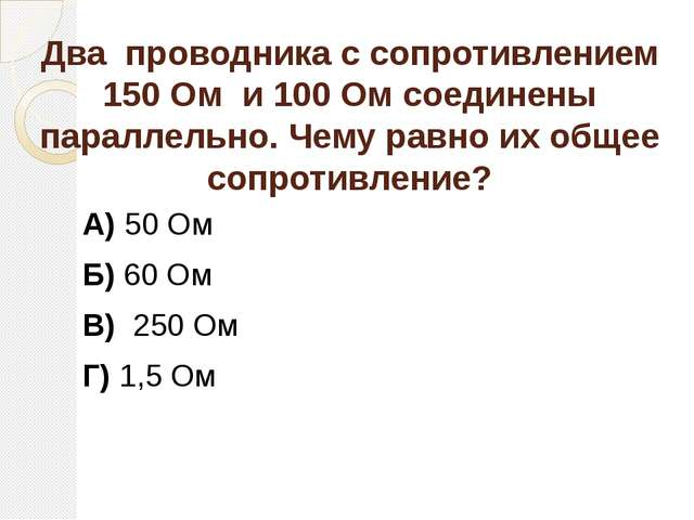 Два проводника с сопротивлением 150 Ом и 100 Ом соединены параллельно. Чему р...