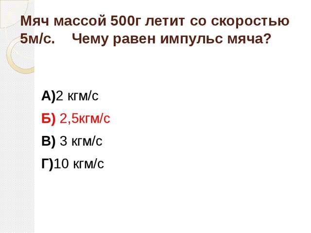 Мяч массой 500г летит со скоростью 5м/с. Чему равен импульс мяча? А)2 кгм/с Б...