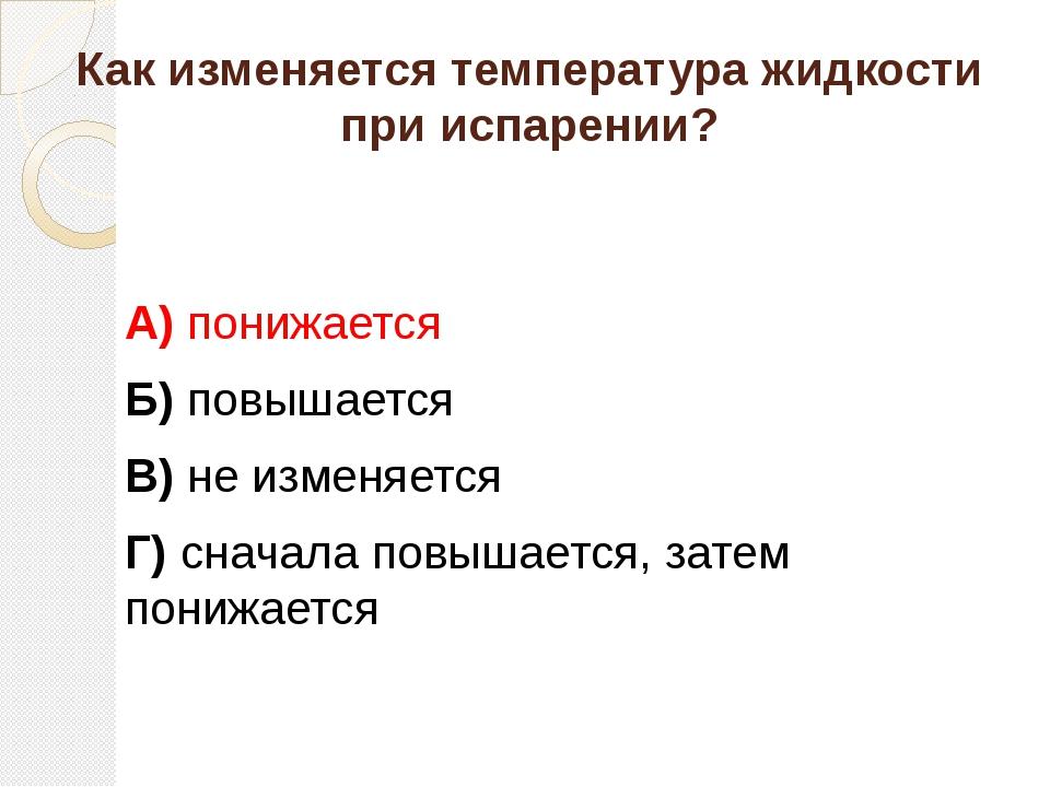 Как изменяется температура жидкости при испарении? А) понижается Б) повышаетс...