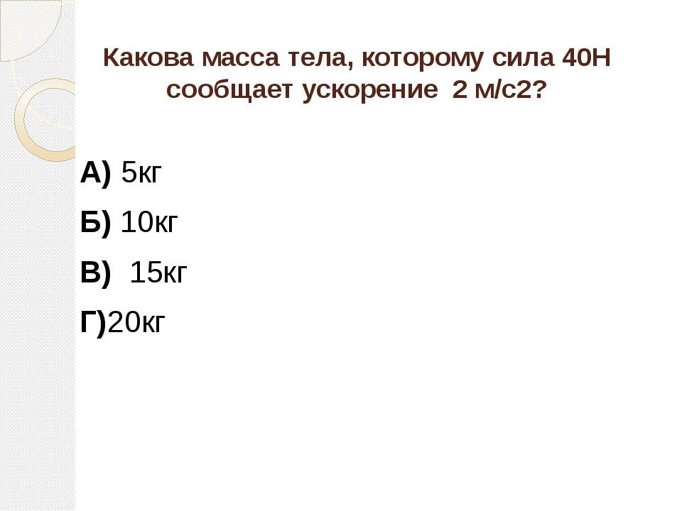 Какова масса тела, которому сила 40Н сообщает ускорение 2 м/с2? А) 5кг Б) 10к...