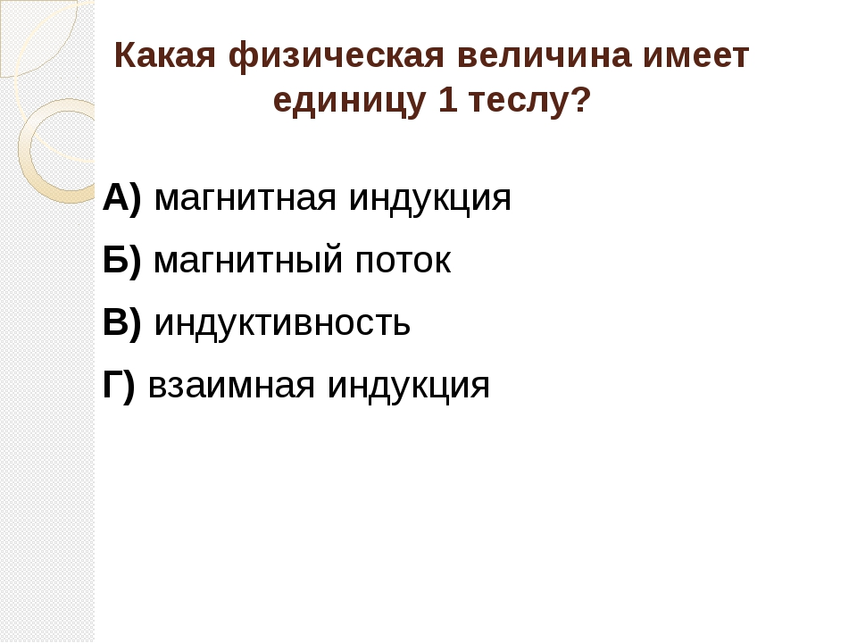 Какая физическая величина имеет единицу 1 теслу? А) магнитная индукция Б) маг...