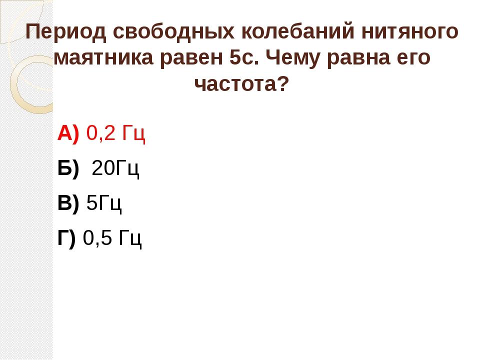 Период свободных колебаний нитяного маятника равен 5с. Чему равна его частота...