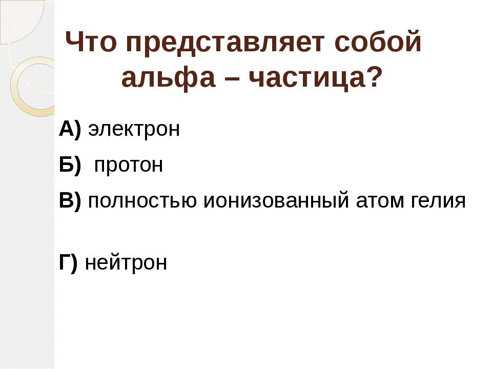 Что представляет собой альфа – частица? А) электрон Б) протон В) полностью ио...