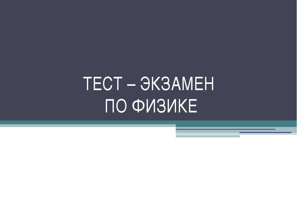 ТЕСТ – ЭКЗАМЕН ПО ФИЗИКЕ