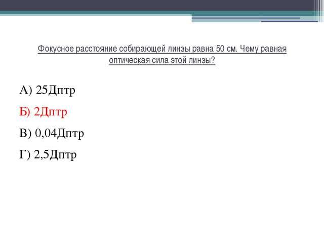 Фокусное расстояние собирающей линзы равна 50 см. Чему равная оптическая сила...
