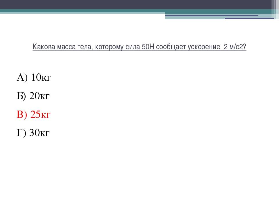 Какова масса тела, которому сила 50Н сообщает ускорение 2 м/с2? А) 10кг Б) 20...