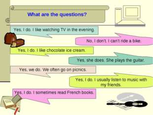 What are the questions? Yes, I do. I like watching TV in the evening. No, I d