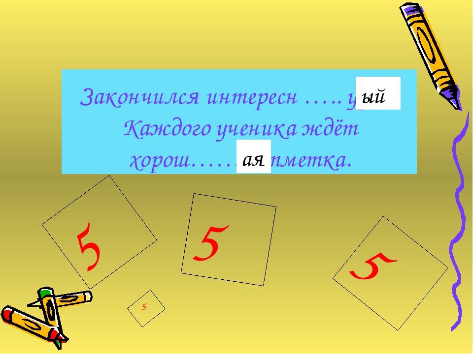 Закончился интересн ….. урок. Каждого ученика ждёт хорош……. отметка. 5 5 5 5...