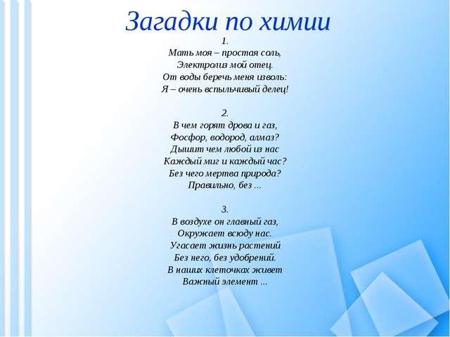 1. Мать моя – простая соль, Электролиз мой отец. От воды беречь меня изволь:...