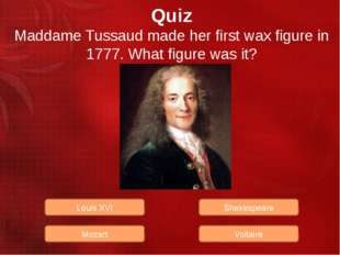 Quiz Maddame Tussaud made her first wax figure in 1777. What figure was it? L