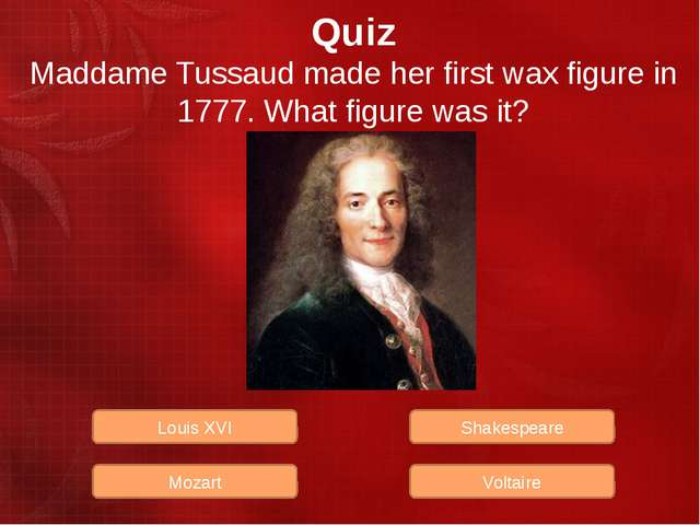 Quiz Maddame Tussaud made her first wax figure in 1777. What figure was it? L...