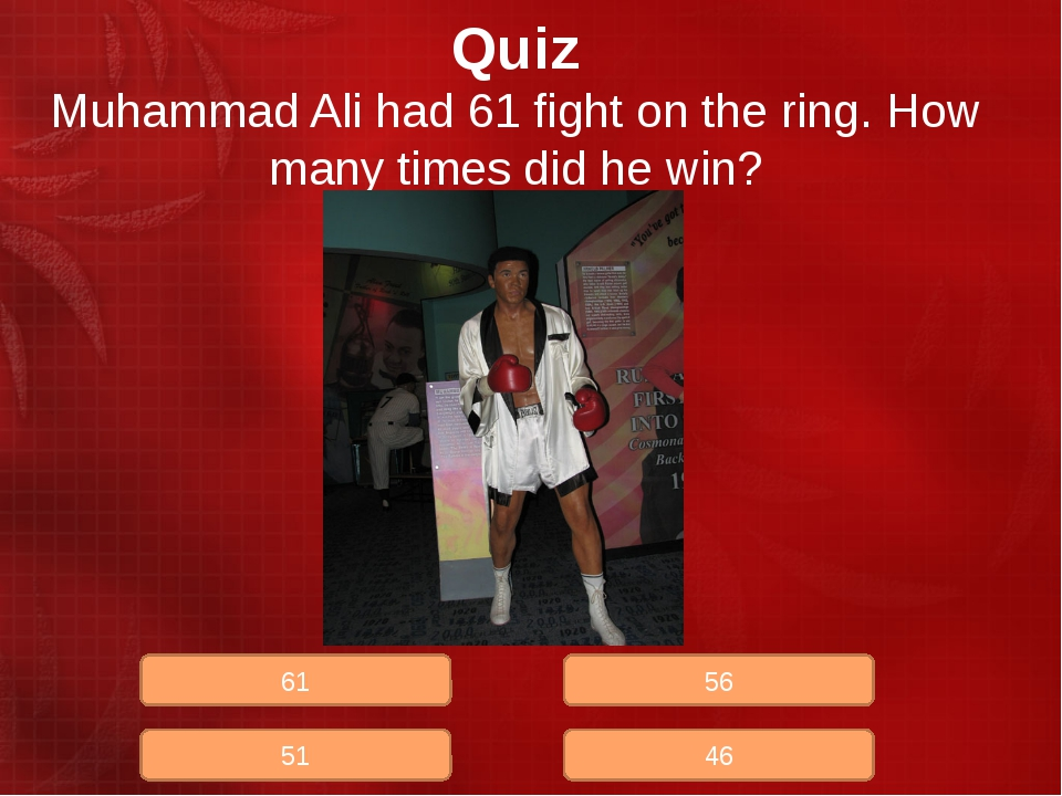 Quiz Muhammad Ali had 61 fight on the ring. How many times did he win? 51 61...