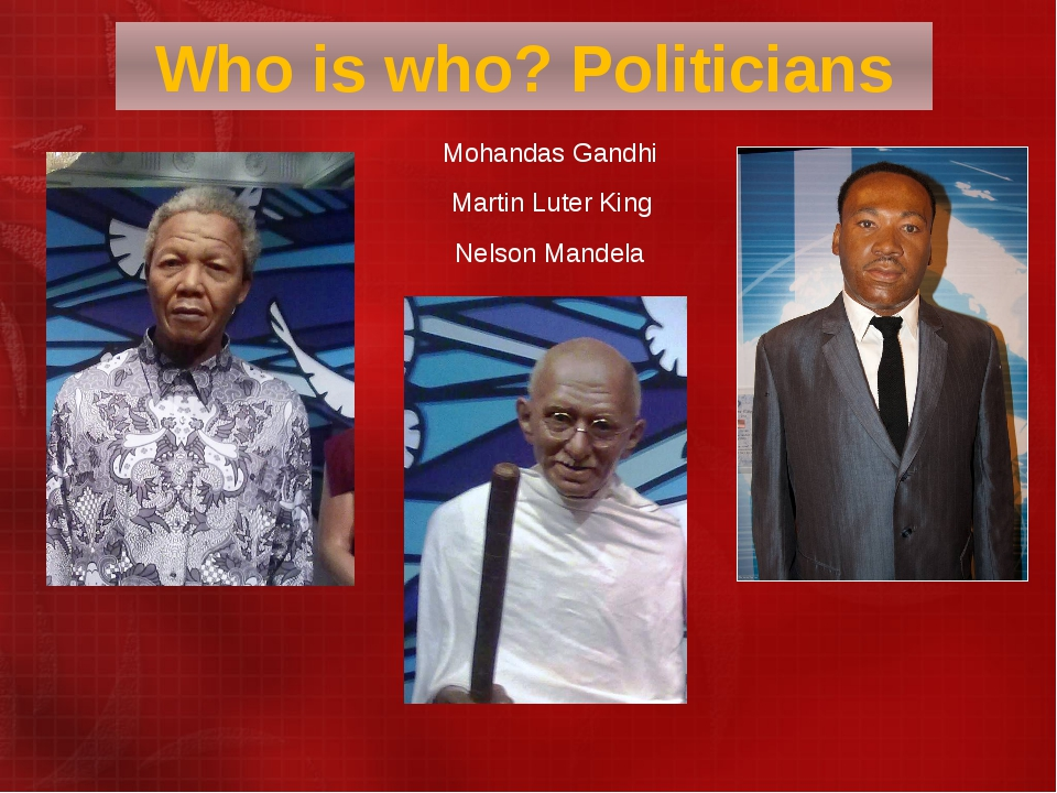 Mohandas Gandhi  Martin Luter King Nelson Mandela Who is who? Politicians