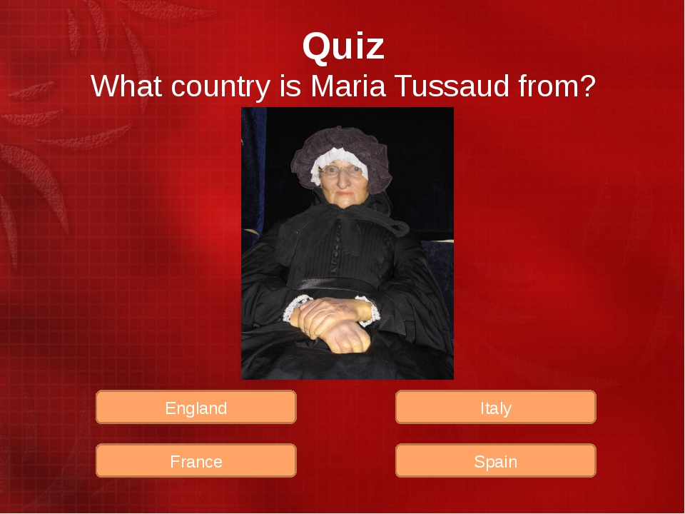 Quiz What country is Maria Tussaud from? Spain Italy France England