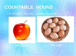 СOUNTABLE NOUNS СOUNTABLE NOUNS - можно посчитать. one apple ten eggs