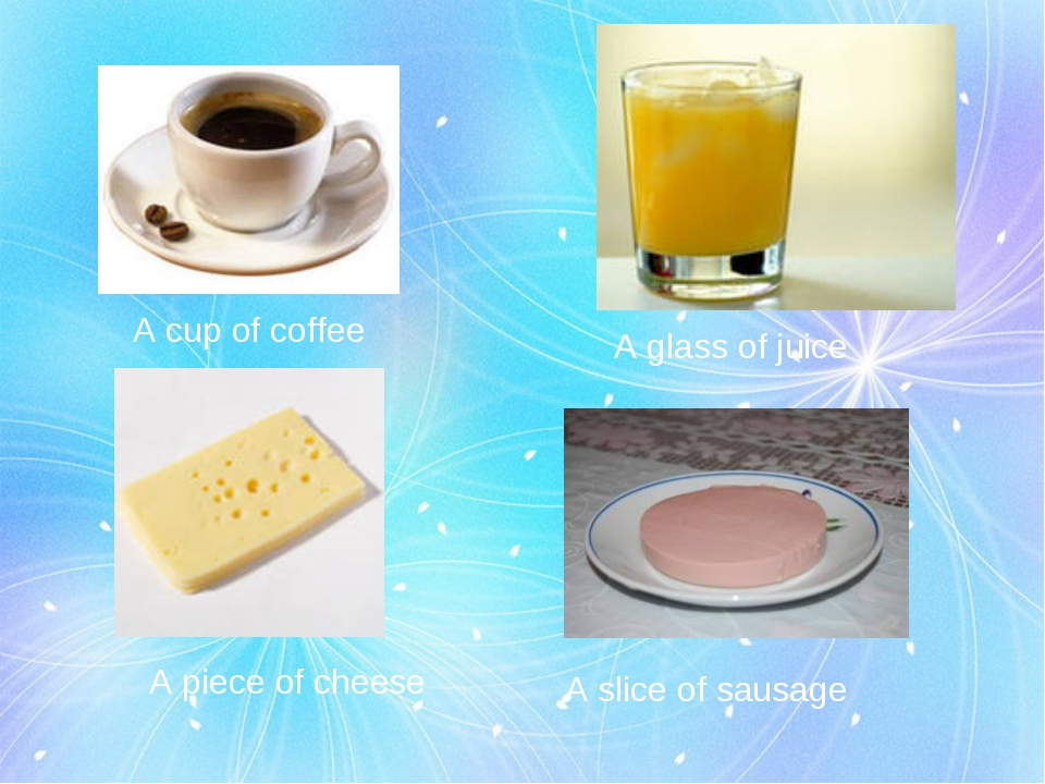 A cup of coffee A glass of juice A piece of cheese A slice of sausage