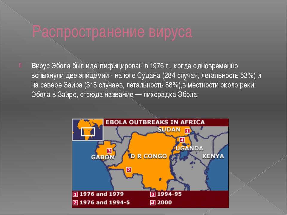 Распространение вируса Вирус Эбола был идентифицирован в 1976 г., когда однов...
