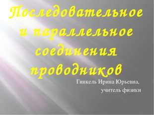 Последовательное и параллельное соединения проводников Гинкель Ирина Юрьевна,