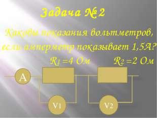 Задача № 2 Каковы показания вольтметров, если амперметр показывает 1,5А? R1 =