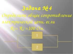 Задача № 4 Определите общее сопротивление электрической цепи, если R1= R2 =10