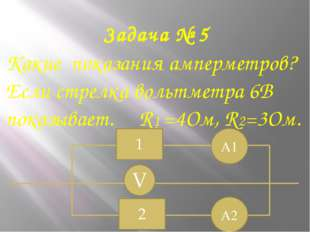 Задача № 5 Какие показания амперметров? Если стрелка вольтметра 6В показывает