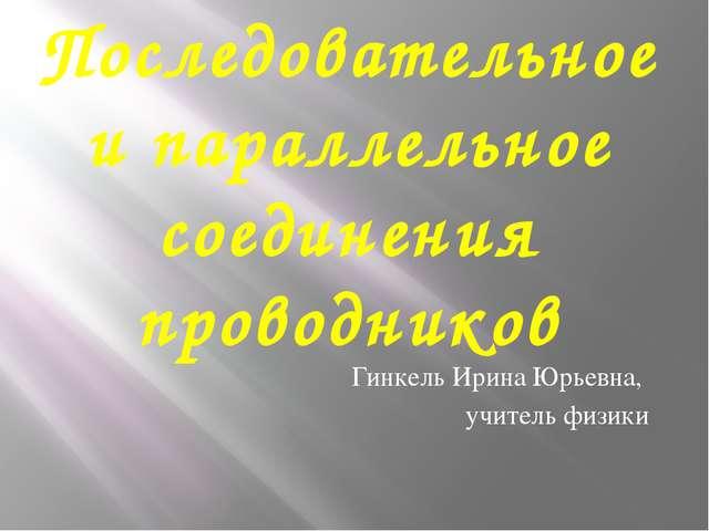 Последовательное и параллельное соединения проводников Гинкель Ирина Юрьевна,...