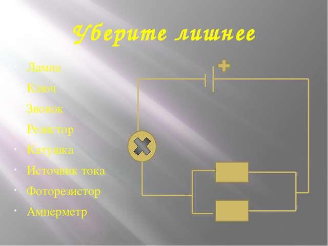 Уберите лишнее Лампа Ключ Звонок Резистор Катушка Источник тока Фоторезистор...