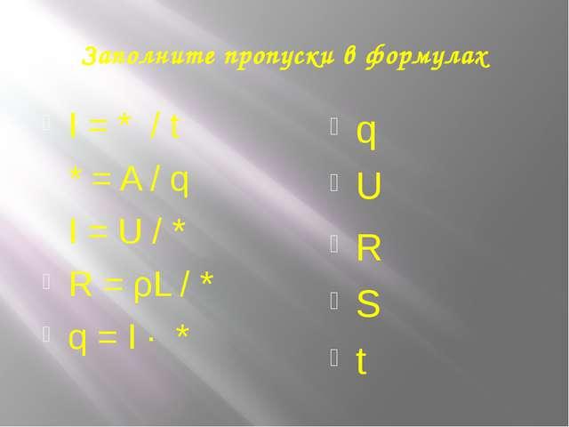 Заполните пропуски в формулах I = * / t * = A / q I = U / * R = ρL / * q = I...