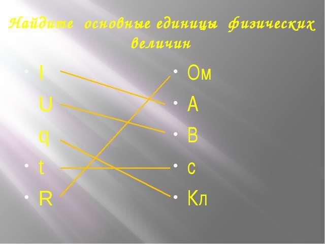 Найдите основные единицы физических величин I U q t R Ом А В с Кл