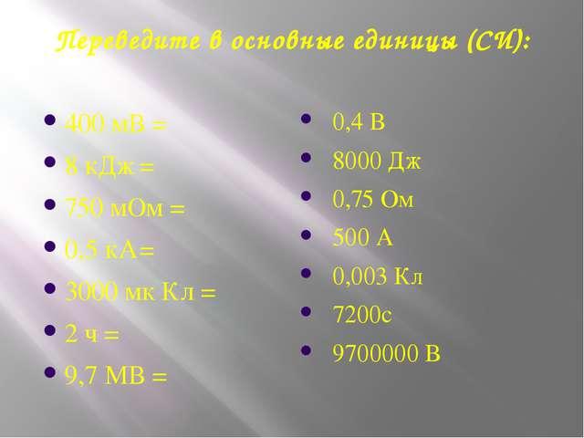 Переведите в основные единицы (СИ): 400 мВ = 8 кДж=  750 мОм = 0,5 кА= 300...