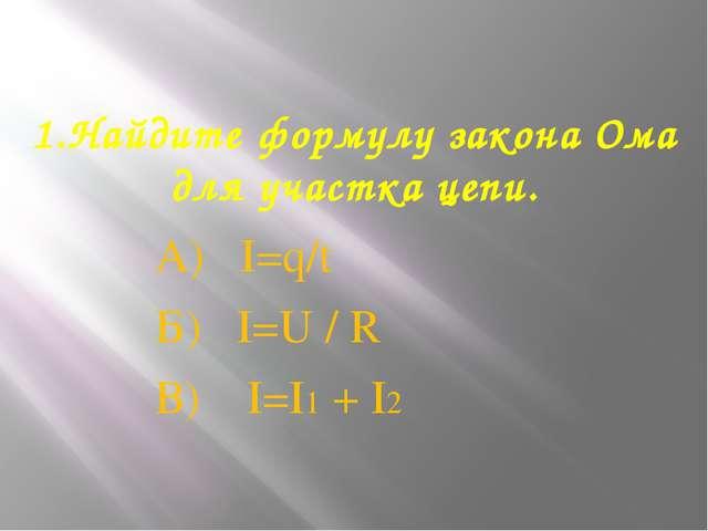 1.Найдите формулу закона Ома для участка цепи. А) I=q/t Б) I=U / R В) I=I1 + I2